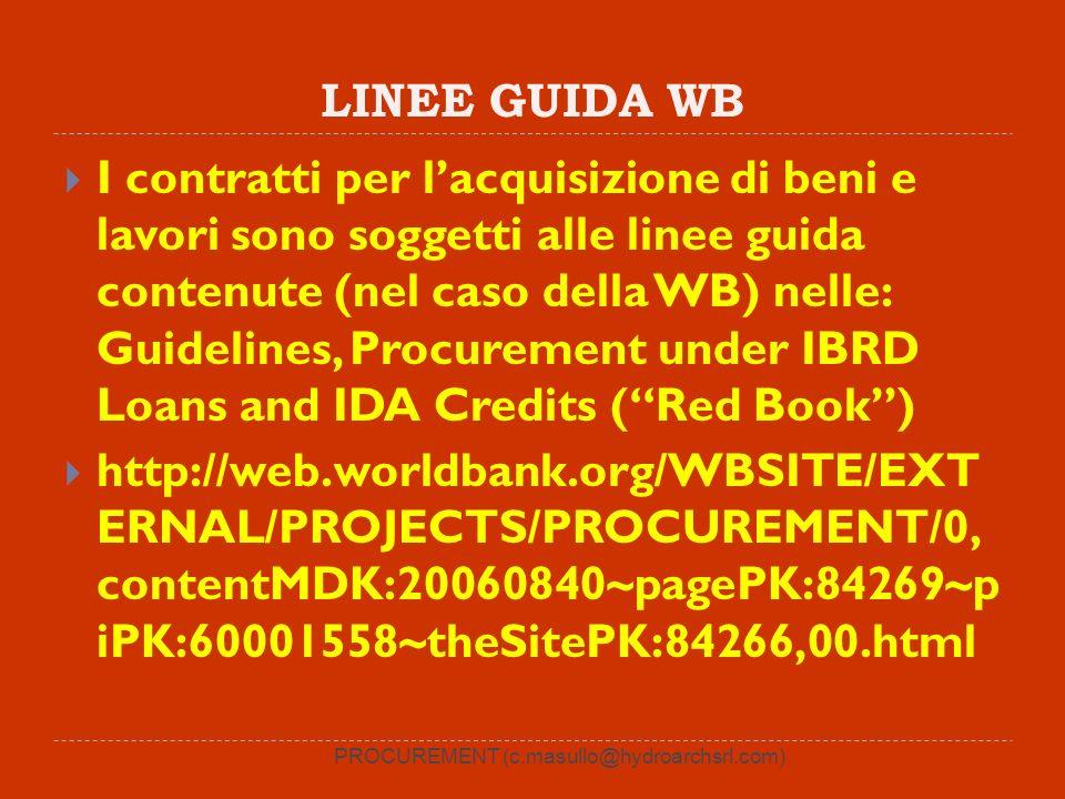 LINEE GUIDA WB I contratti per lacquisizione di beni e lavori sono soggetti alle linee guida contenute (nel caso della WB) nelle: Guidelines, Procurement under IBRD Loans and IDA Credits (Red Book) http://web.worldbank.org/WBSITE/EXT ERNAL/PROJECTS/PROCUREMENT/0, contentMDK:20060840~pagePK:84269~p iPK:60001558~theSitePK:84266,00.html PROCUREMENT (c.masullo@hydroarchsrl.com)