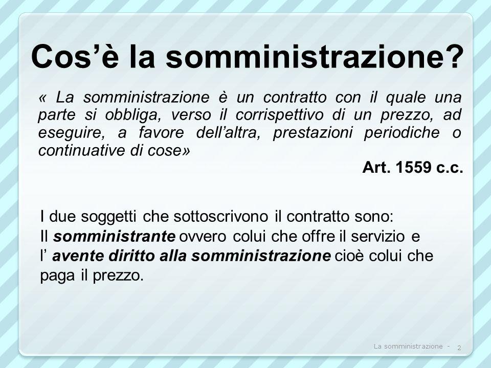 Cosè la somministrazione? Art. 1559 c.c. I due soggetti che sottoscrivono il contratto sono: Il somministrante ovvero colui che offre il servizio e l