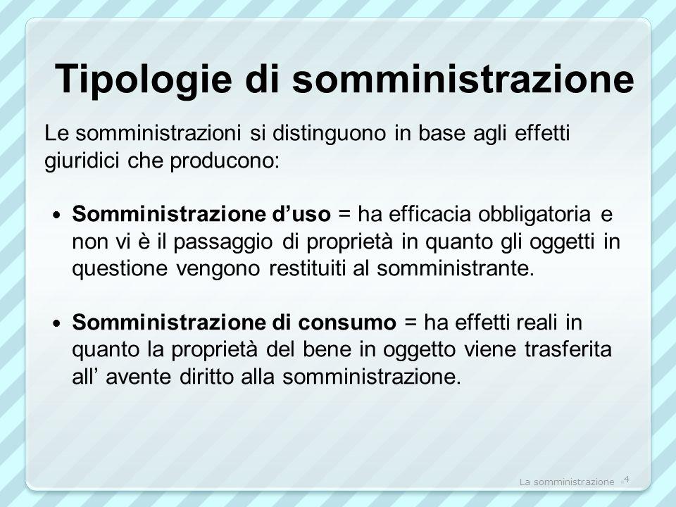 Tipologie di somministrazione Le somministrazioni si distinguono in base agli effetti giuridici che producono: Somministrazione duso = ha efficacia ob