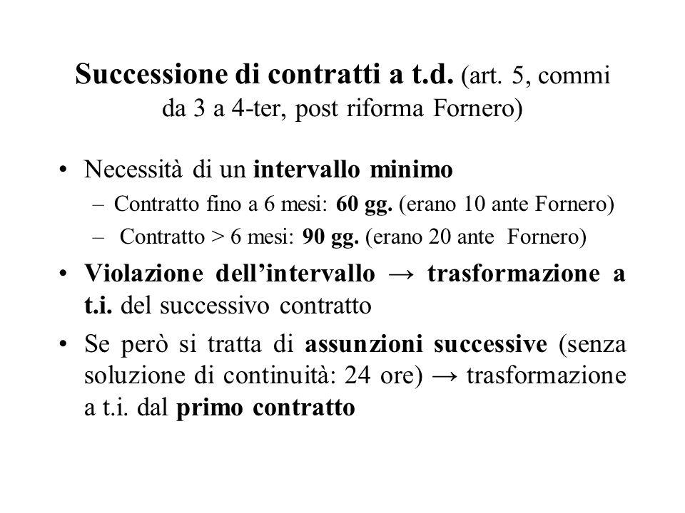 Successione di contratti a t.d. (art. 5, commi da 3 a 4-ter, post riforma Fornero) Necessità di un intervallo minimo –Contratto fino a 6 mesi: 60 gg.