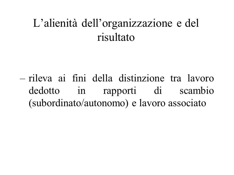 Lalienità dellorganizzazione e del risultato –rileva ai fini della distinzione tra lavoro dedotto in rapporti di scambio (subordinato/autonomo) e lavo