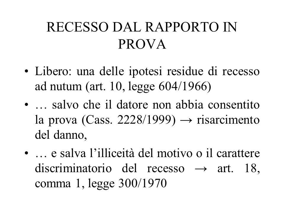 RECESSO DAL RAPPORTO IN PROVA Libero: una delle ipotesi residue di recesso ad nutum (art. 10, legge 604/1966) … salvo che il datore non abbia consenti
