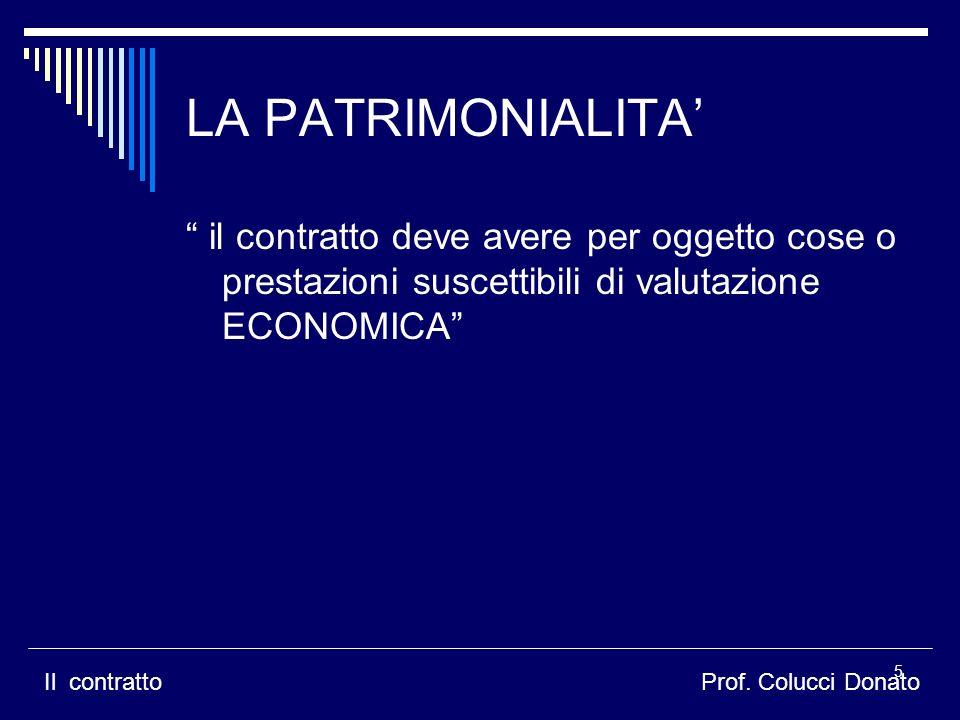 LA PATRIMONIALITA il contratto deve avere per oggetto cose o prestazioni suscettibili di valutazione ECONOMICA Il contrattoProf. Colucci Donato 5