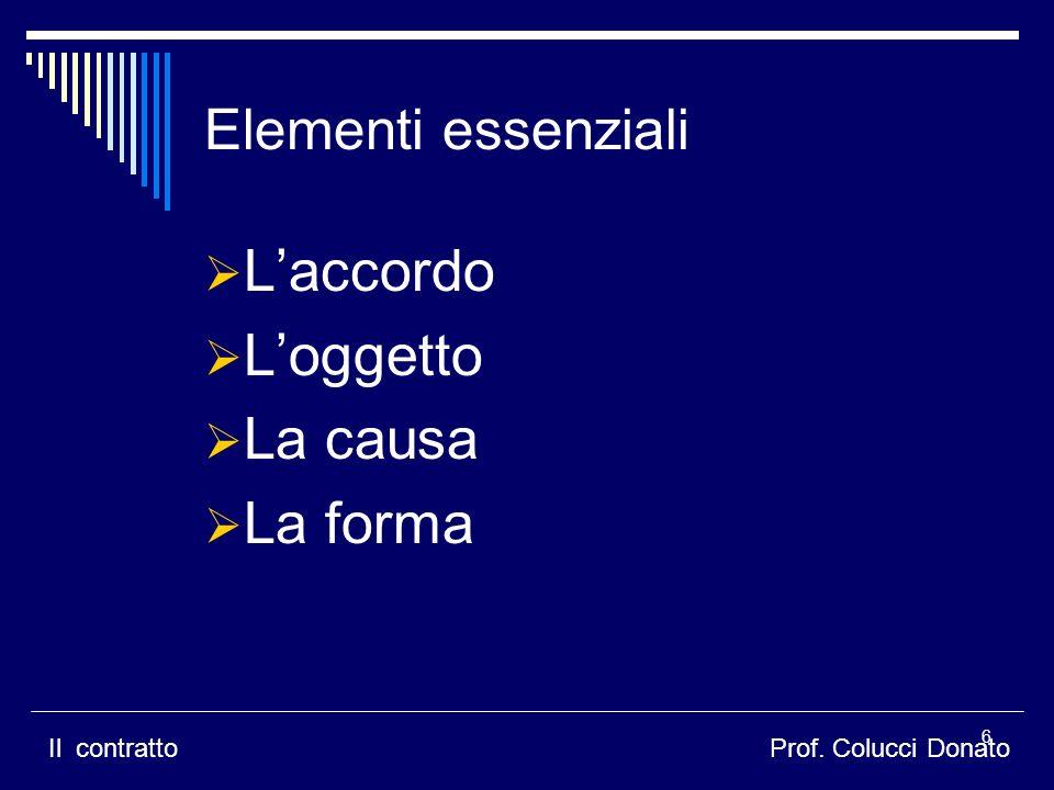 Laccordo Loggetto La causa La forma Elementi essenziali Il contrattoProf. Colucci Donato 6