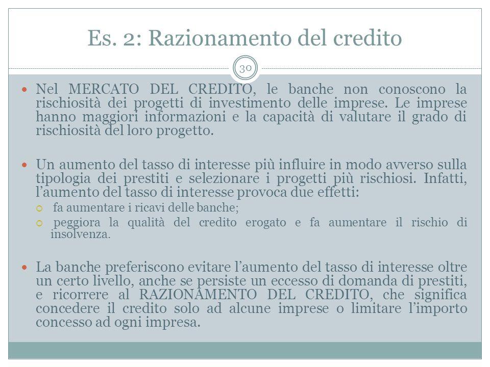 Es. 2: Razionamento del credito Nel MERCATO DEL CREDITO, le banche non conoscono la rischiosità dei progetti di investimento delle imprese. Le imprese