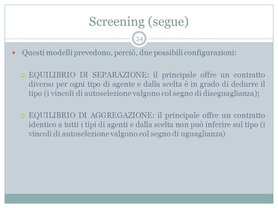 Screening (segue) Questi modelli prevedono, perciò, due possibili configurazioni: EQUILIBRIO DI SEPARAZIONE: il principale offre un contratto diverso