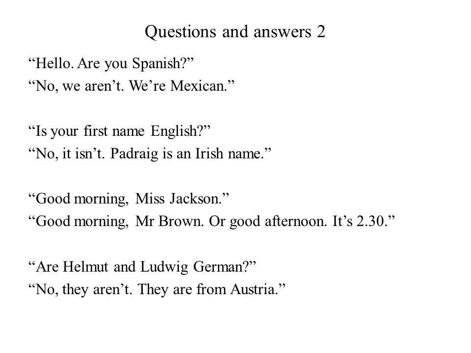 Questions and answers 2 Hello. Are you Spanish? No, we arent. Were Mexican. Is your first name English? No, it isnt. Padraig is an Irish name. Good mo
