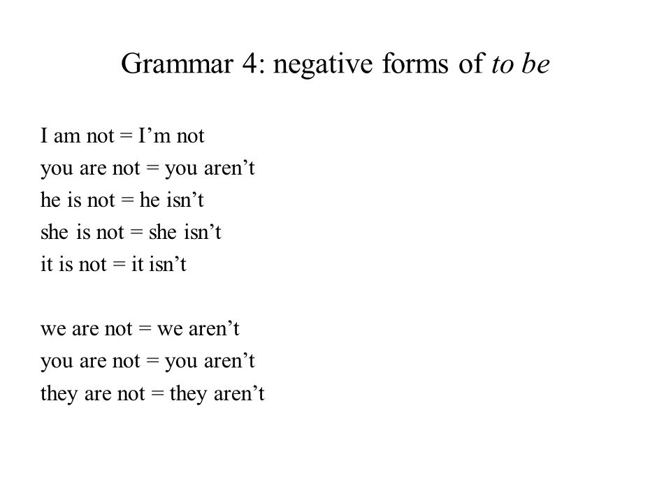 Grammar 4: negative forms of to be I am not = Im not you are not = you arent he is not = he isnt she is not = she isnt it is not = it isnt we are not = we arent you are not = you arent they are not = they arent
