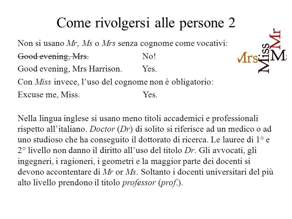 Come rivolgersi alle persone 2 Non si usano Mr, Ms o Mrs senza cognome come vocativi: Good evening, Mrs.