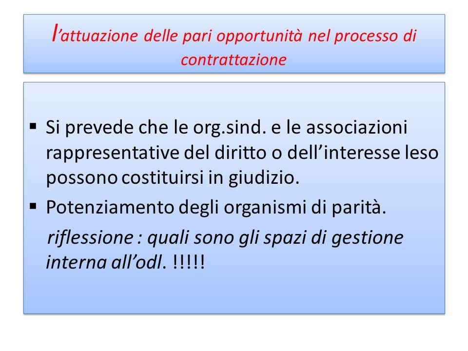 l attuazione delle pari opportunità nel processo di contrattazione Si prevede che le org.sind. e le associazioni rappresentative del diritto o dellint