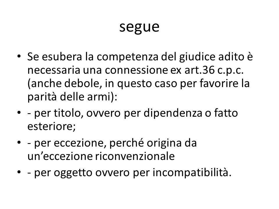 segue Se esubera la competenza del giudice adito è necessaria una connessione ex art.36 c.p.c. (anche debole, in questo caso per favorire la parità de