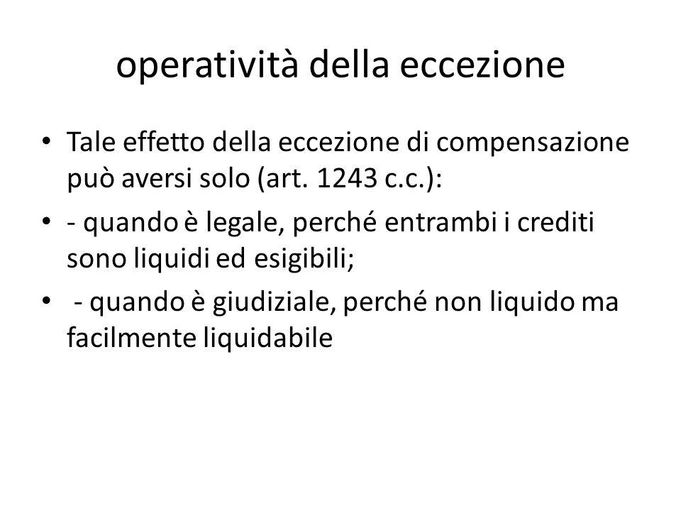 operatività della eccezione Tale effetto della eccezione di compensazione può aversi solo (art. 1243 c.c.): - quando è legale, perché entrambi i credi