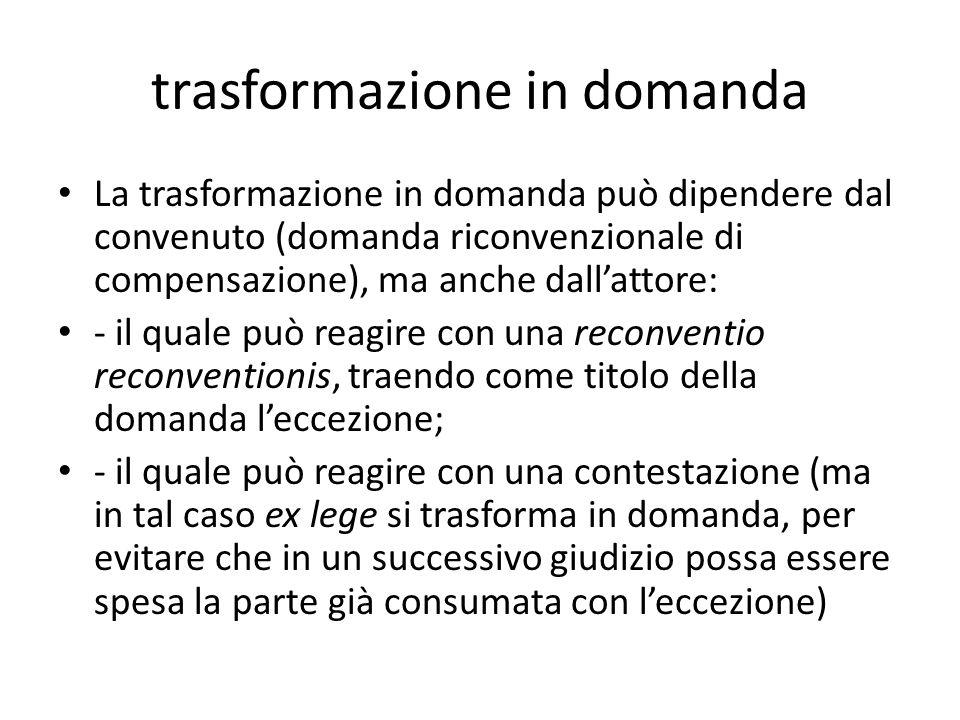 trasformazione in domanda La trasformazione in domanda può dipendere dal convenuto (domanda riconvenzionale di compensazione), ma anche dallattore: -