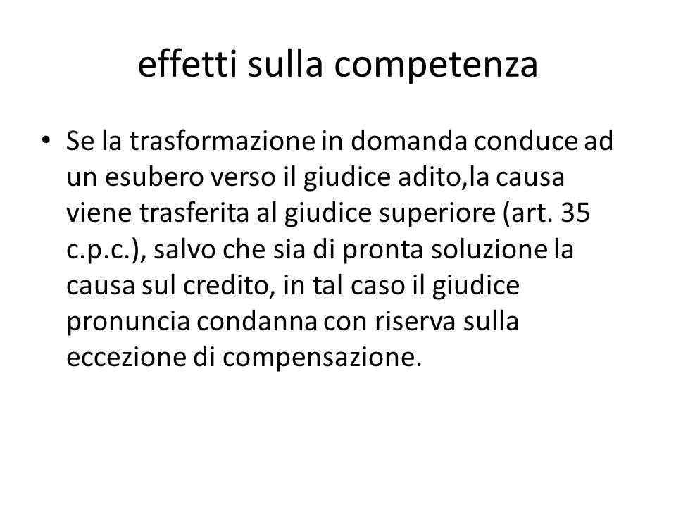 effetti sulla competenza Se la trasformazione in domanda conduce ad un esubero verso il giudice adito,la causa viene trasferita al giudice superiore (
