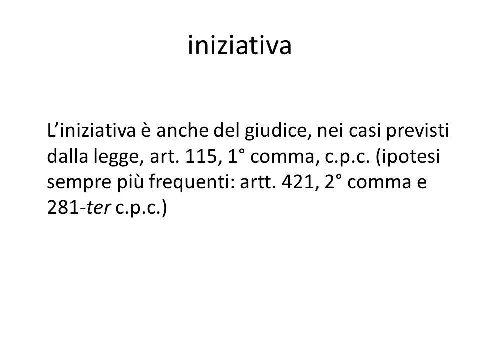iniziativa Liniziativa è anche del giudice, nei casi previsti dalla legge, art. 115, 1° comma, c.p.c. (ipotesi sempre più frequenti: artt. 421, 2° com