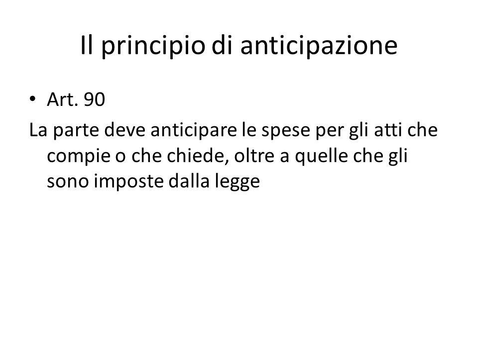 Il principio di anticipazione Art. 90 La parte deve anticipare le spese per gli atti che compie o che chiede, oltre a quelle che gli sono imposte dall