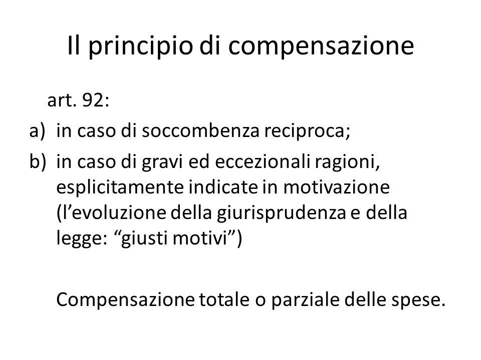 Il principio di compensazione art. 92: a)in caso di soccombenza reciproca; b)in caso di gravi ed eccezionali ragioni, esplicitamente indicate in motiv