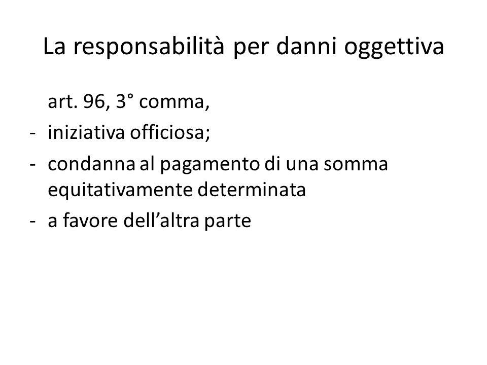 La responsabilità per danni oggettiva art. 96, 3° comma, -iniziativa officiosa; -condanna al pagamento di una somma equitativamente determinata -a fav