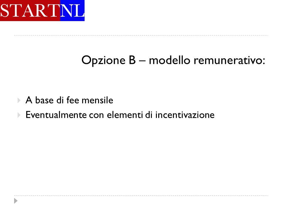 Opzione B – modello remunerativo: A base di fee mensile Eventualmente con elementi di incentivazione