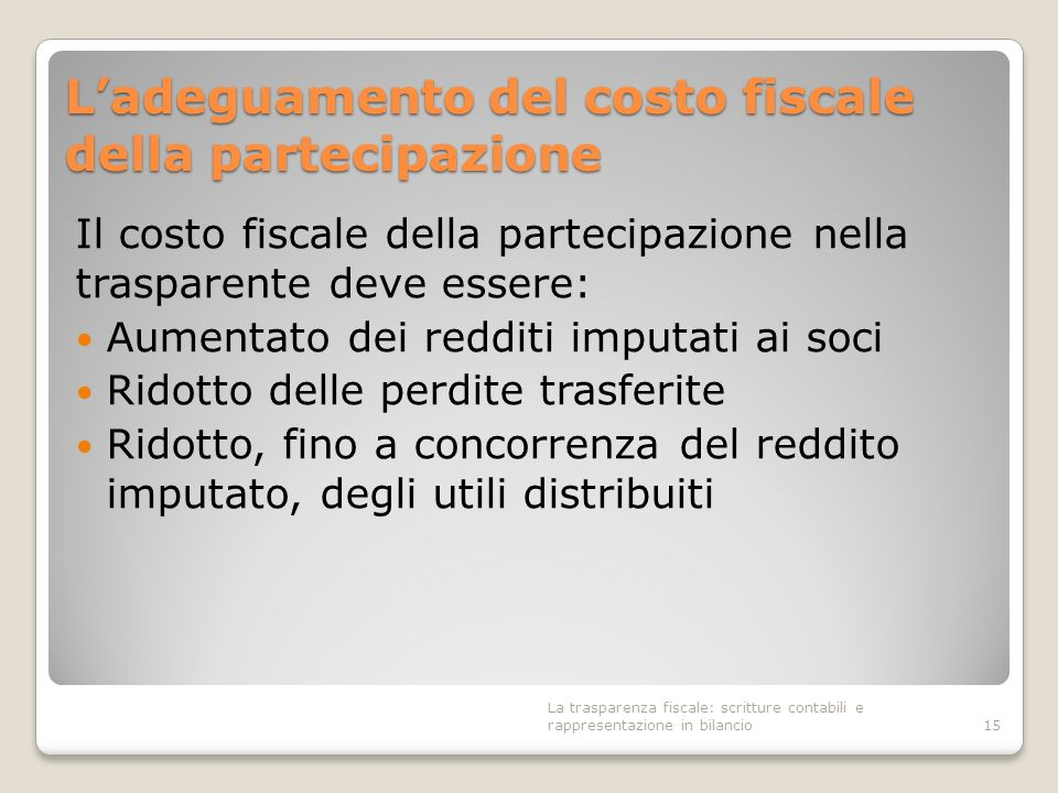 Ladeguamento del costo fiscale della partecipazione Il costo fiscale della partecipazione nella trasparente deve essere: Aumentato dei redditi imputat