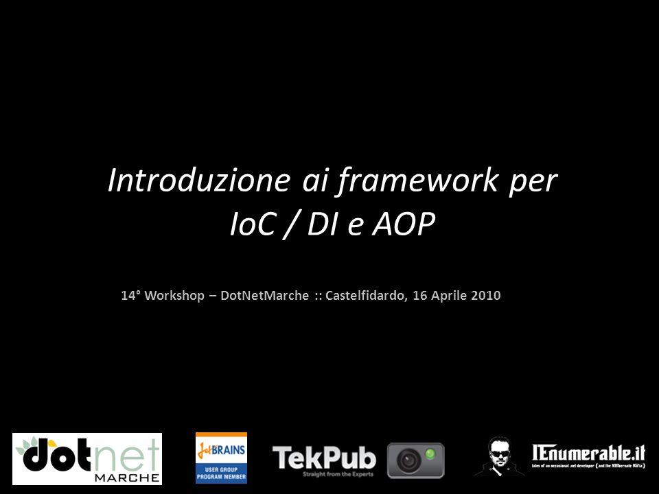 14° Workshop – DotNetMarche :: Castelfidardo, 16 Aprile 2010 Introduzione ai framework per IoC / DI e AOP