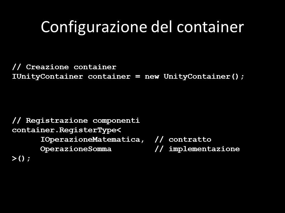 Configurazione del container // Creazione container IUnityContainer container = new UnityContainer(); // Registrazione componenti container.RegisterType< IOperazioneMatematica,// contratto OperazioneSomma// implementazione >();