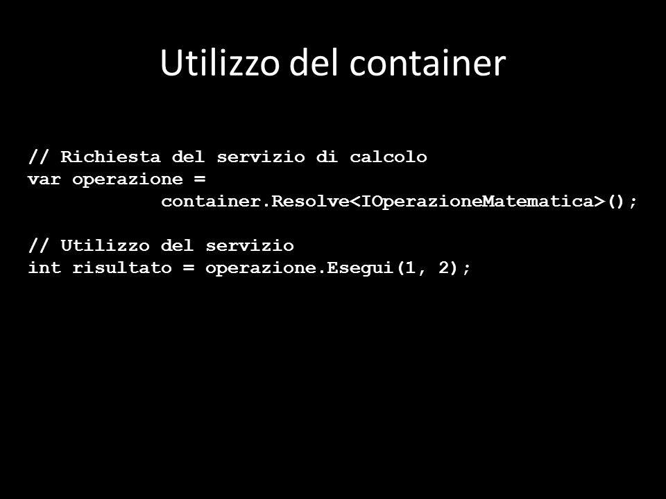 Utilizzo del container // Richiesta del servizio di calcolo var operazione = container.Resolve (); // Utilizzo del servizio int risultato = operazione.Esegui(1, 2);