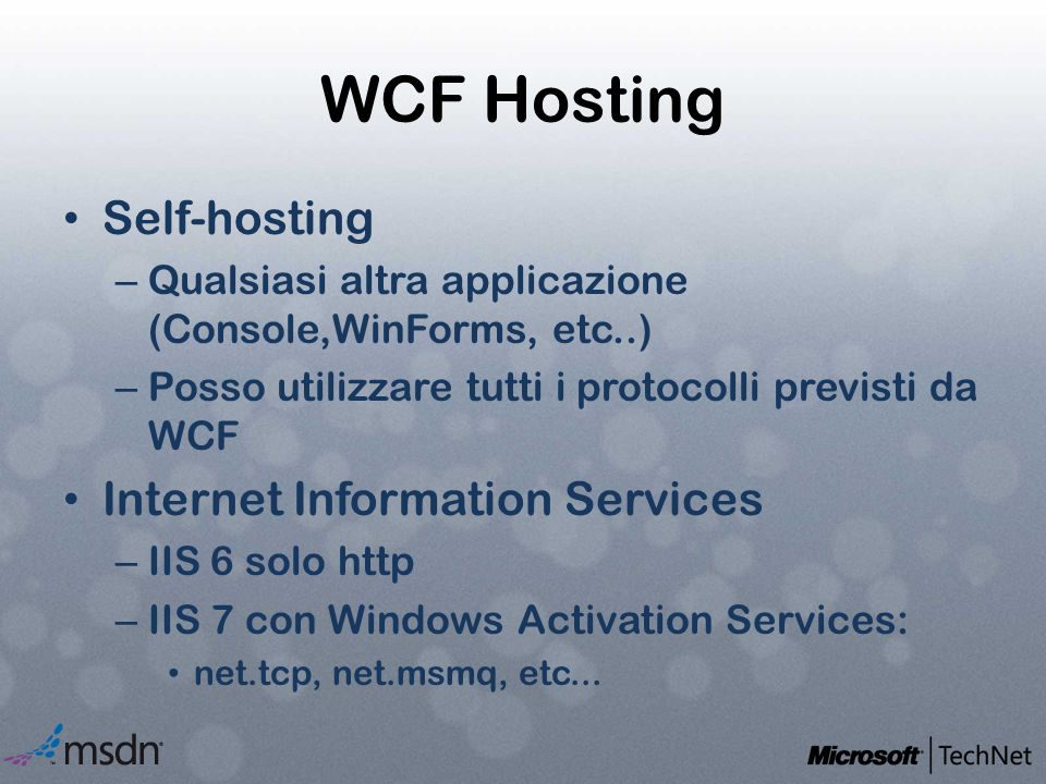 WCF Hosting Self-hosting – Qualsiasi altra applicazione (Console,WinForms, etc..) – Posso utilizzare tutti i protocolli previsti da WCF Internet Information Services – IIS 6 solo http – IIS 7 con Windows Activation Services: net.tcp, net.msmq, etc...
