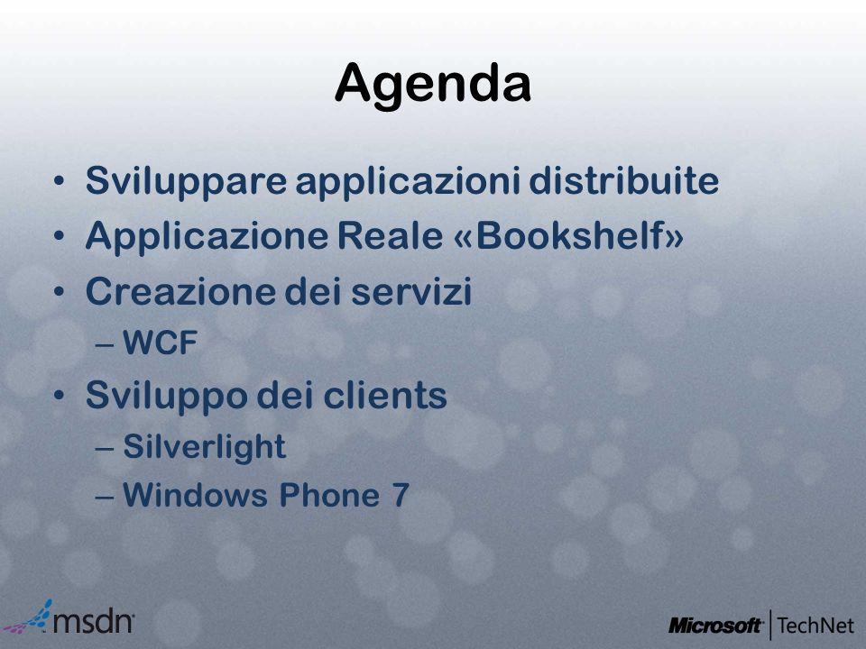 Agenda Sviluppare applicazioni distribuite Applicazione Reale «Bookshelf» Creazione dei servizi – WCF Sviluppo dei clients – Silverlight – Windows Pho