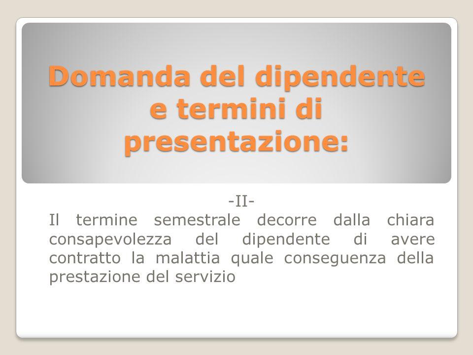 Domanda del dipendente e termini di presentazione: -II- Il termine semestrale decorre dalla chiara consapevolezza del dipendente di avere contratto la malattia quale conseguenza della prestazione del servizio