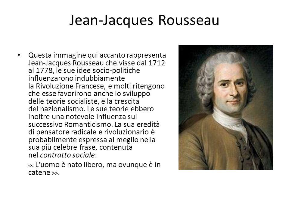 Jean-Jacques Rousseau Questa immagine qui accanto rappresenta Jean-Jacques Rousseau che visse dal 1712 al 1778, le sue idee socio-politiche influenzar
