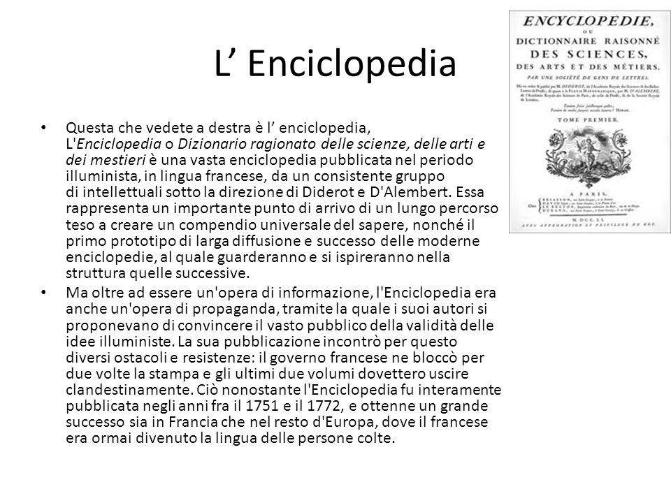 L Enciclopedia Questa che vedete a destra è l enciclopedia, L'Enciclopedia o Dizionario ragionato delle scienze, delle arti e dei mestieri è una vasta