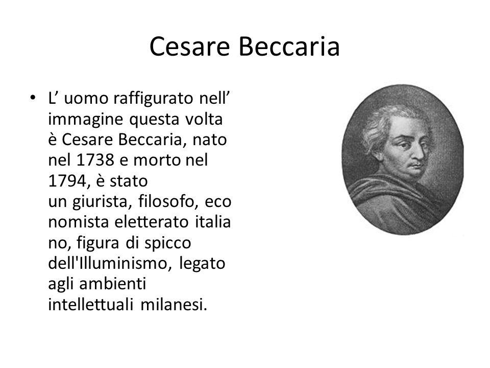 Cesare Beccaria L uomo raffigurato nell immagine questa volta è Cesare Beccaria, nato nel 1738 e morto nel 1794, è stato un giurista, filosofo, eco no