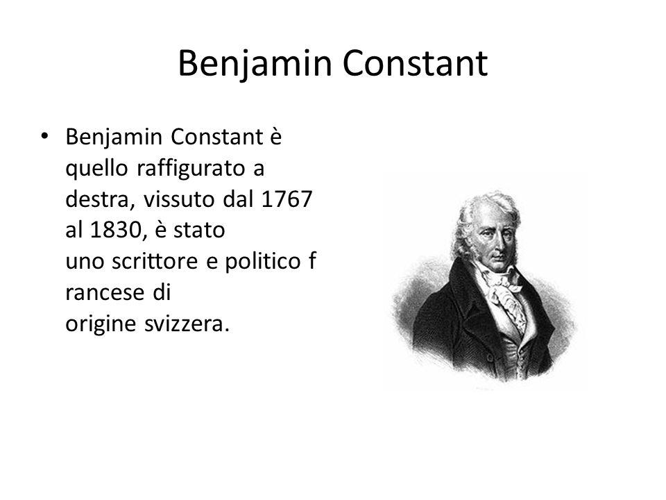 Benjamin Constant Benjamin Constant è quello raffigurato a destra, vissuto dal 1767 al 1830, è stato uno scrittore e politico f rancese di origine svi
