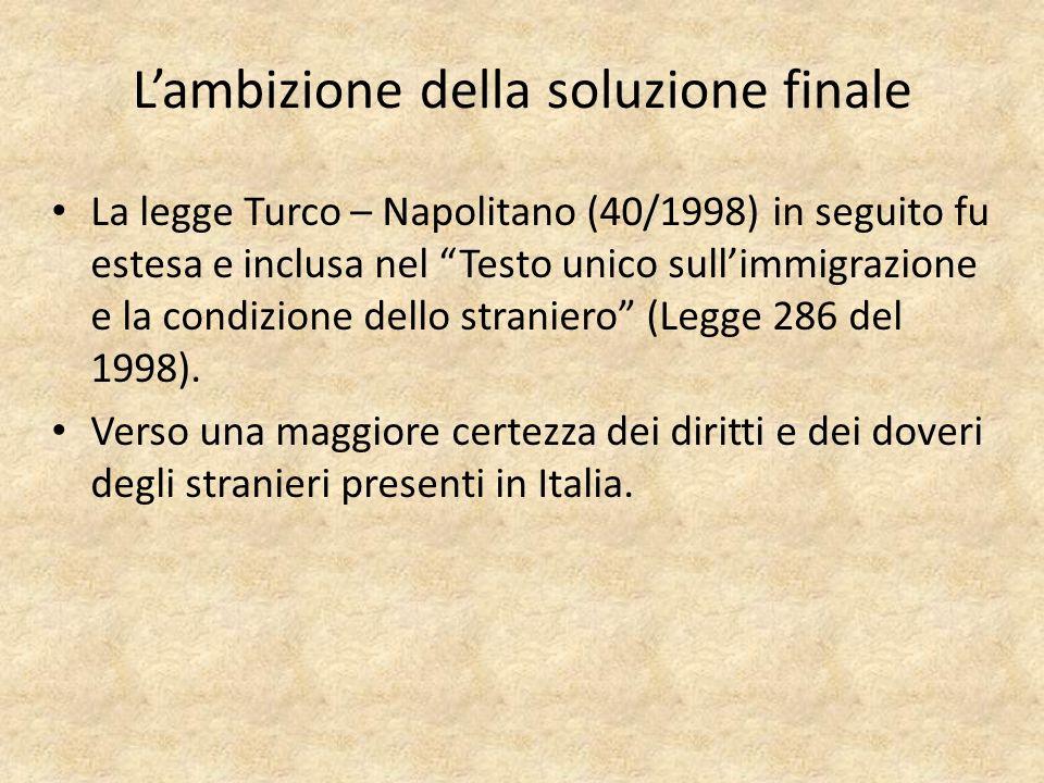 Lambizione della soluzione finale La legge Turco – Napolitano (40/1998) in seguito fu estesa e inclusa nel Testo unico sullimmigrazione e la condizione dello straniero (Legge 286 del 1998).
