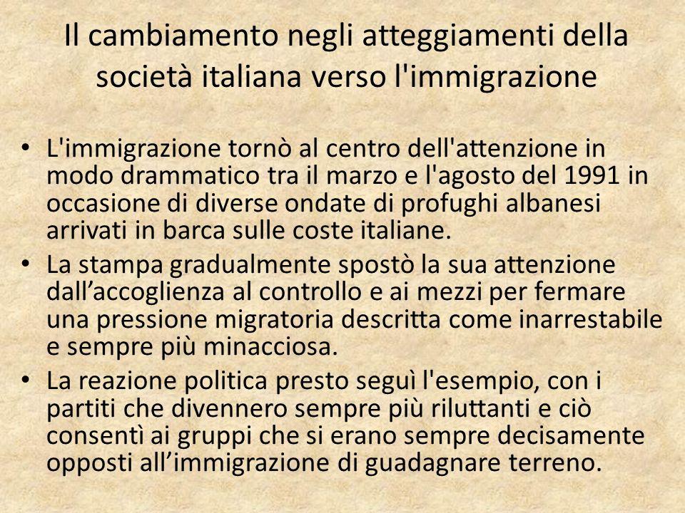Il cambiamento negli atteggiamenti della società italiana verso l immigrazione L immigrazione tornò al centro dell attenzione in modo drammatico tra il marzo e l agosto del 1991 in occasione di diverse ondate di profughi albanesi arrivati in barca sulle coste italiane.