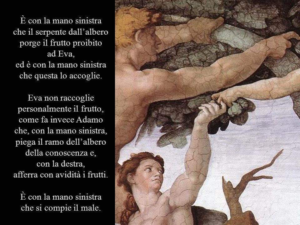 È con la mano sinistra che il serpente dallalbero porge il frutto proibito ad Eva, ed è con la mano sinistra che questa lo accoglie. Eva non raccoglie
