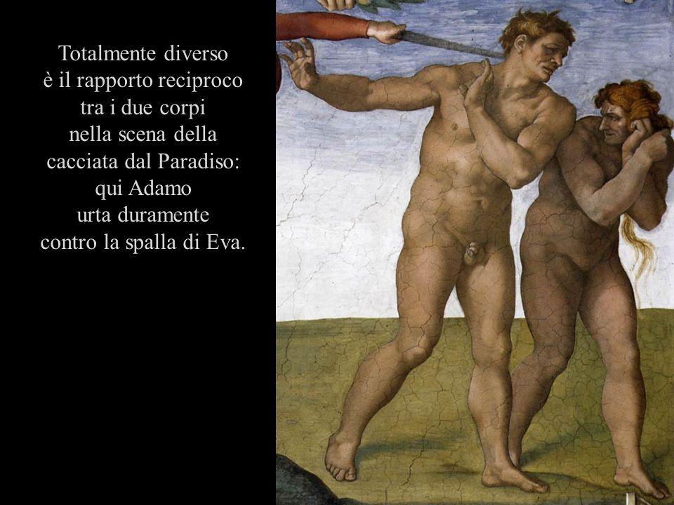 Totalmente diverso è il rapporto reciproco tra i due corpi nella scena della cacciata dal Paradiso: qui Adamo urta duramente contro la spalla di Eva.