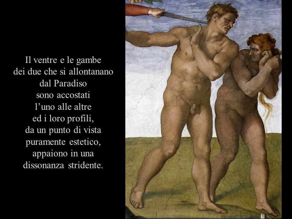 Il ventre e le gambe dei due che si allontanano dal Paradiso sono accostati luno alle altre ed i loro profili, da un punto di vista puramente estetico