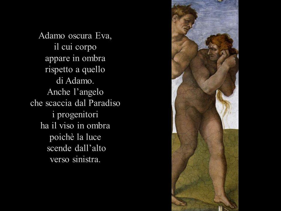 Adamo oscura Eva, il cui corpo appare in ombra rispetto a quello di Adamo. Anche langelo che scaccia dal Paradiso i progenitori ha il viso in ombra po