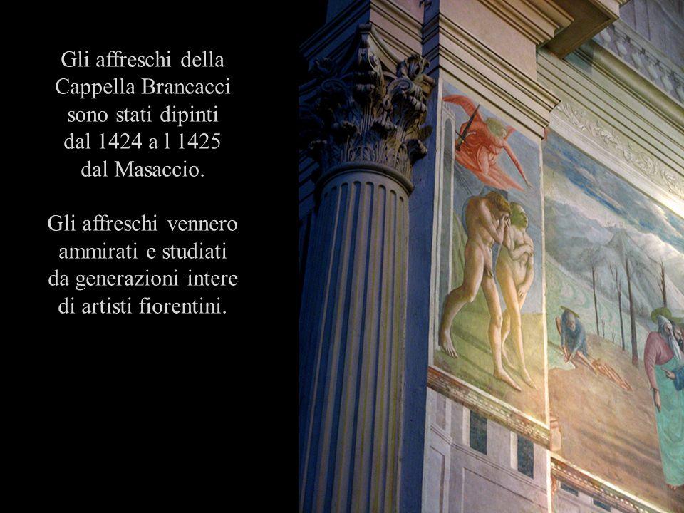 Gli affreschi della Cappella Brancacci sono stati dipinti dal 1424 a l 1425 dal Masaccio. Gli affreschi vennero ammirati e studiati da generazioni int