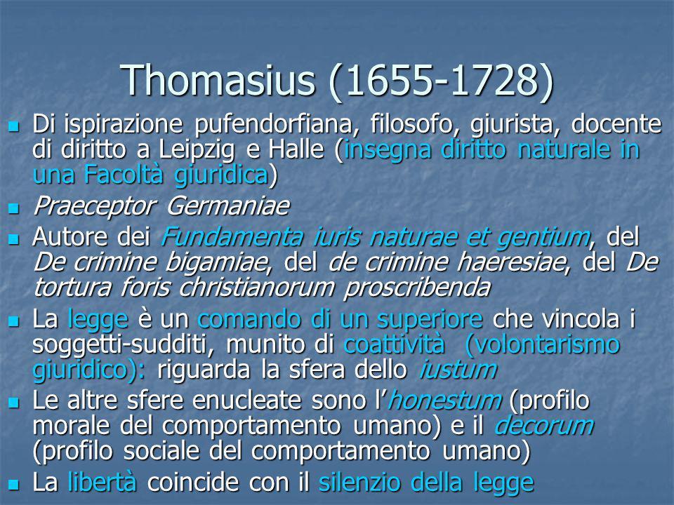 Thomasius (1655-1728) Di ispirazione pufendorfiana, filosofo, giurista, docente di diritto a Leipzig e Halle (insegna diritto naturale in una Facoltà