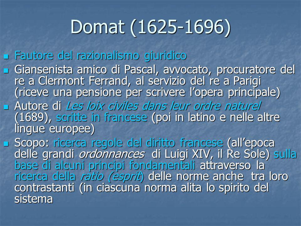 Domat (1625-1696) Fautore del razionalismo giuridico Fautore del razionalismo giuridico Giansenista amico di Pascal, avvocato, procuratore del re a Cl
