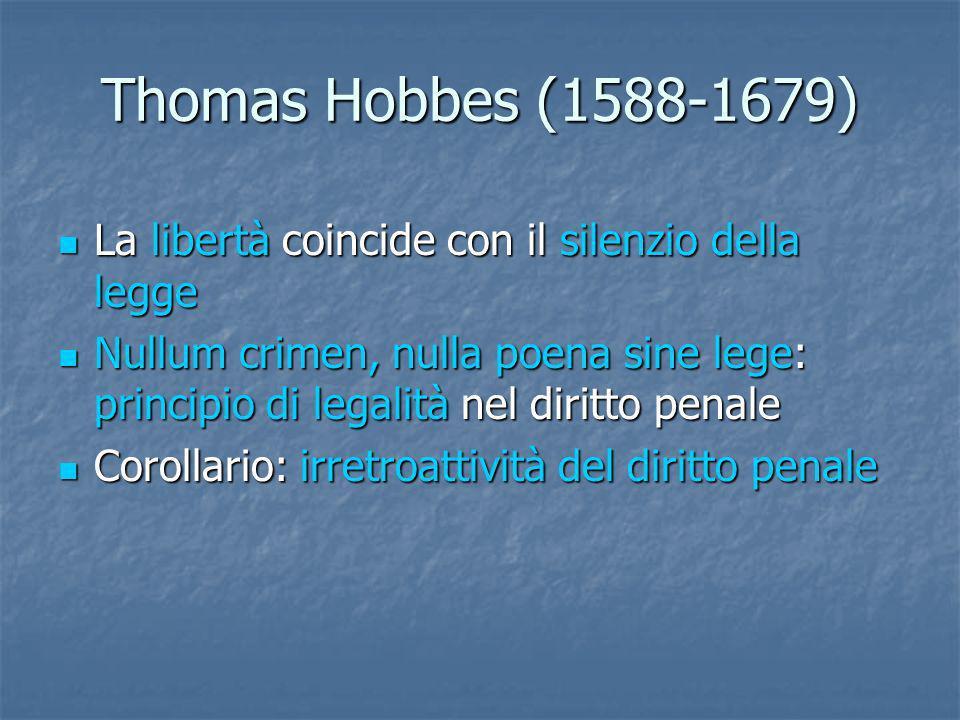 Thomas Hobbes (1588-1679) La libertà coincide con il silenzio della legge La libertà coincide con il silenzio della legge Nullum crimen, nulla poena s