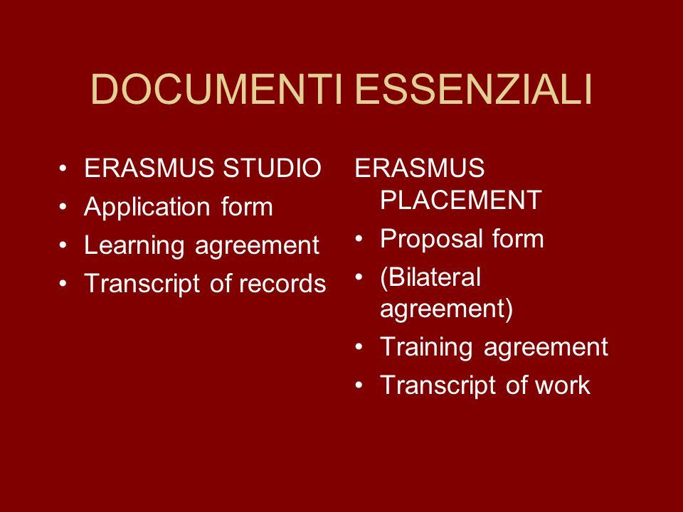 DOCUMENTI ESSENZIALI ERASMUS STUDIO Application form Learning agreement Transcript of records ERASMUS PLACEMENT Proposal form (Bilateral agreement) Training agreement Transcript of work