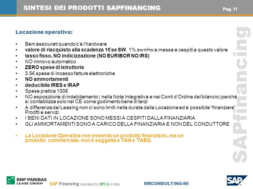 SAP Financing operated by BPLG in Italy MRCONSULTING-MI SAPfinancing Locazione operativa: Beni assicurati quando cè lhardware valore di riacquisto alla scadenza 1 se SW, 1% sw+Hw e messa a cespiti a questo valore tasso fisso, NO indicizzazione (NO EURIBOR NO IRS) NO rinnovo automatico ZERO spese di istruttoria 3,5 spese di incasso fatture elettroniche NO ammortamenti deducibile IRES e IRAP Spese pratica 100 NO esposizione di indebitamento ( nella Nota Integrativa e nei Conti dOrdine del bilancio) perché si contabilizza solo nel CE come godimento bene di terzi A differenza del Leasing non ci sono limiti nella durata della Locazione ed è possibile finanziare Prodtti e servizi.
