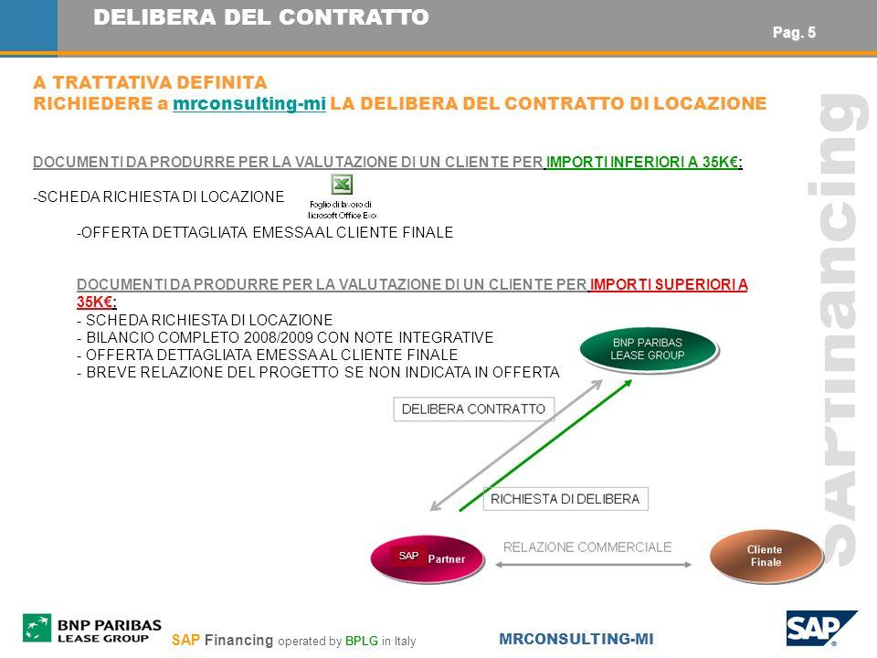 SAP Financing operated by BPLG in Italy MRCONSULTING-MI SAPfinancing DELIBERA DEL CONTRATTO A TRATTATIVA DEFINITA RICHIEDERE a mrconsulting-mi LA DELIBERA DEL CONTRATTO DI LOCAZIONEmrconsulting-mi DOCUMENTI DA PRODURRE PER LA VALUTAZIONE DI UN CLIENTE PER IMPORTI INFERIORI A 35K: -SCHEDA RICHIESTA DI LOCAZIONE -OFFERTA DETTAGLIATA EMESSA AL CLIENTE FINALE DOCUMENTI DA PRODURRE PER LA VALUTAZIONE DI UN CLIENTE PER IMPORTI SUPERIORI A 35K: - SCHEDA RICHIESTA DI LOCAZIONE - BILANCIO COMPLETO 2008/2009 CON NOTE INTEGRATIVE - OFFERTA DETTAGLIATA EMESSA AL CLIENTE FINALE - BREVE RELAZIONE DEL PROGETTO SE NON INDICATA IN OFFERTA SAP Pag.