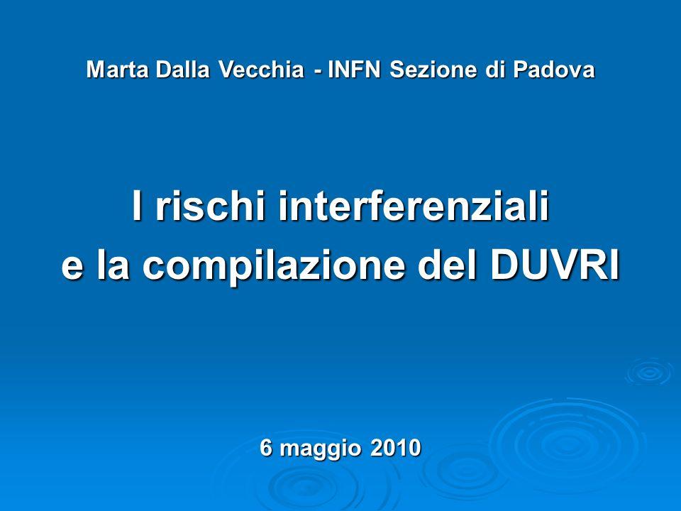 Marta Dalla Vecchia - INFN Sezione di Padova I rischi interferenziali e la compilazione del DUVRI 6 maggio 2010