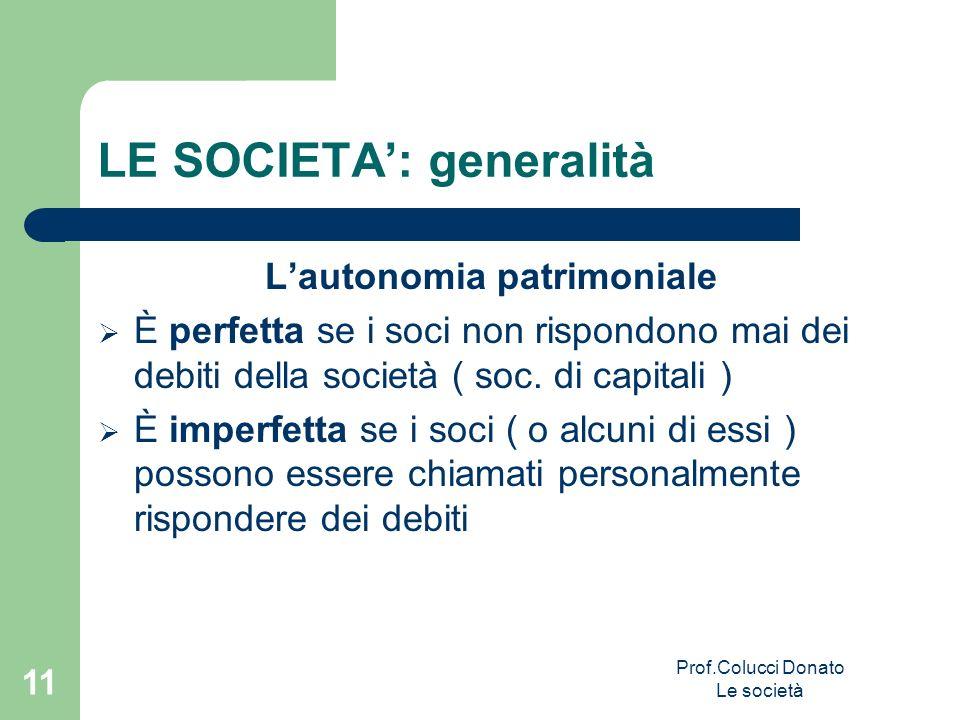 LE SOCIETA: generalità Lautonomia patrimoniale È perfetta se i soci non rispondono mai dei debiti della società ( soc. di capitali ) È imperfetta se i