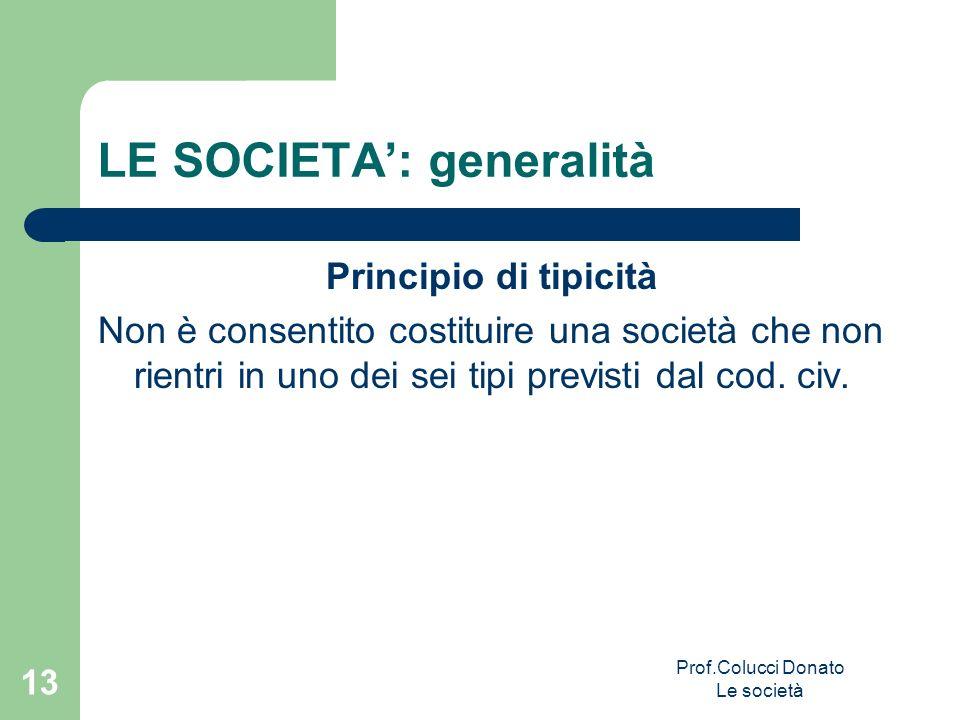 LE SOCIETA: generalità Principio di tipicità Non è consentito costituire una società che non rientri in uno dei sei tipi previsti dal cod. civ. 13 Pro